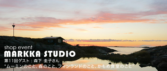 markka studio 森下圭子 ムーミンのこと、森のこと、フィンランドのこと、かもめ食堂のこと